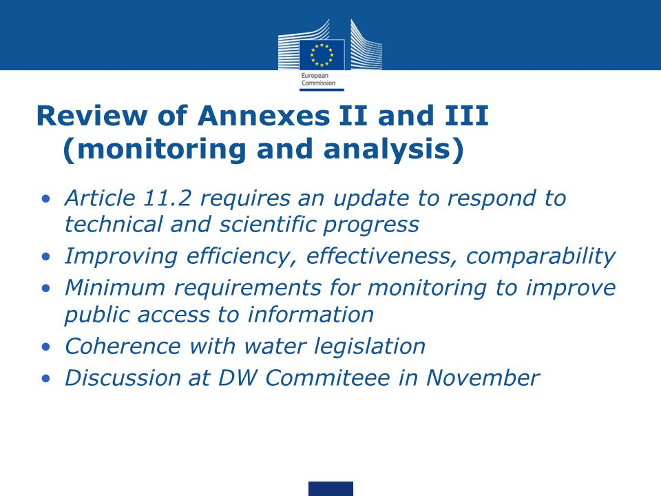 Review of Annexes II and III (monitoring and analysis) Article 11.2 requires an update to respond to technical and scientific progress Improving effic