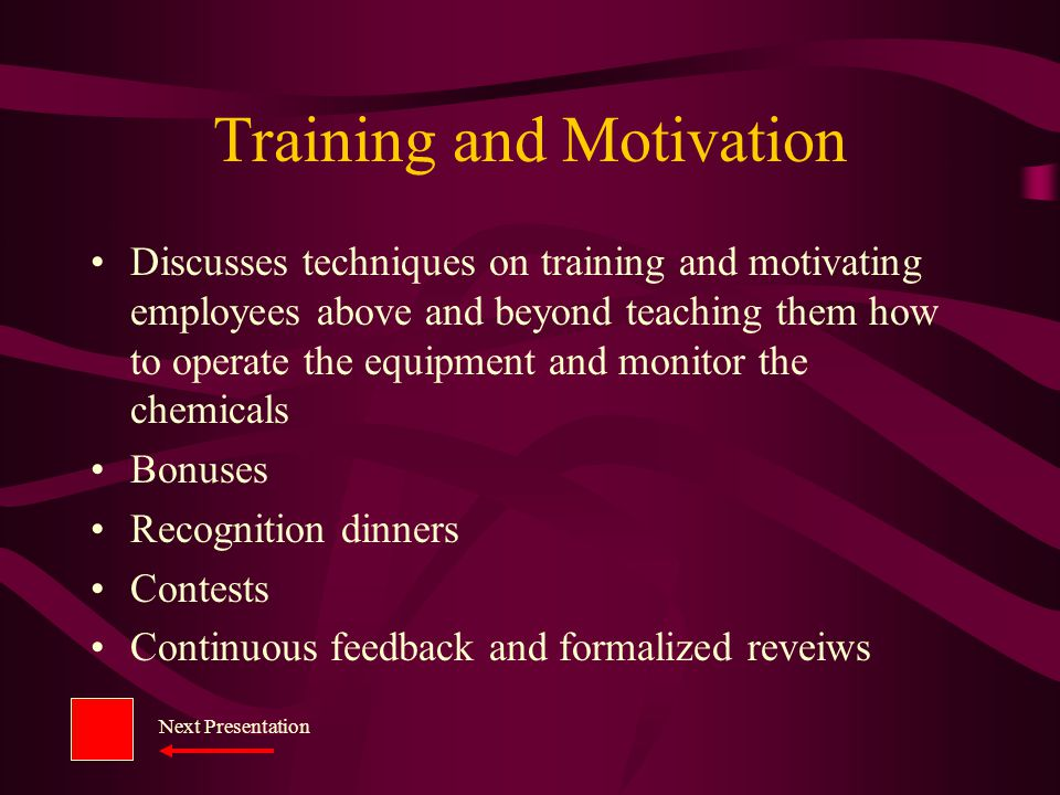 Training and Motivation Discusses techniques on training and motivating employees above and beyond teaching them how to operate the equipment and monitor the chemicals Bonuses Recognition dinners Contests Continuous feedback and formalized reveiws Next Presentation