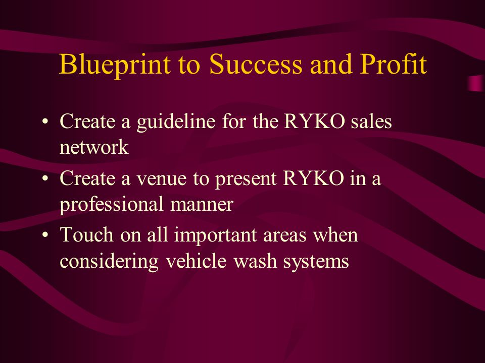 Blueprint to Success and Profit Create a guideline for the RYKO sales network Create a venue to present RYKO in a professional manner Touch on all important areas when considering vehicle wash systems