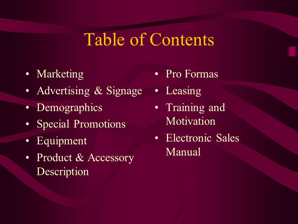 Table of Contents Marketing Advertising & Signage Demographics Special Promotions Equipment Product & Accessory Description Pro Formas Leasing Training and Motivation Electronic Sales Manual