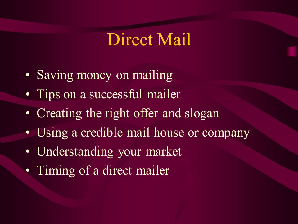 Direct Mail Saving money on mailing Tips on a successful mailer Creating the right offer and slogan Using a credible mail house or company Understanding your market Timing of a direct mailer