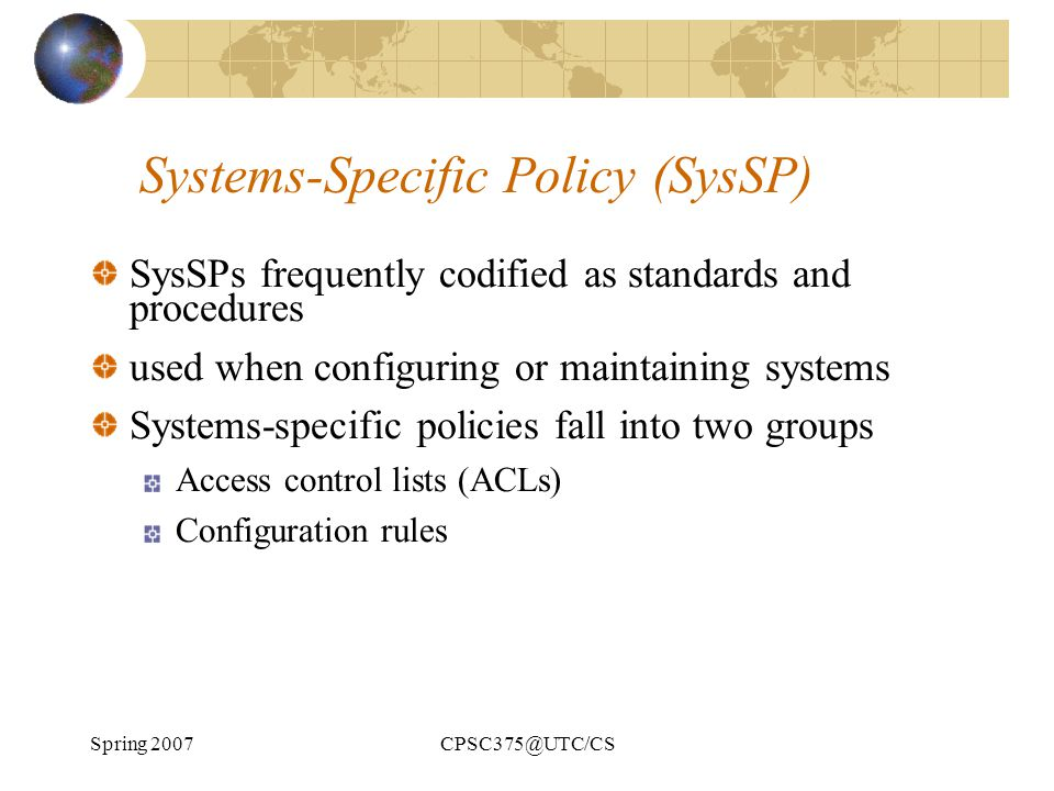 Spring 2007CPSC375@UTC/CS Systems-Specific Policy (SysSP) SysSPs frequently codified as standards and procedures used when configuring or maintaining