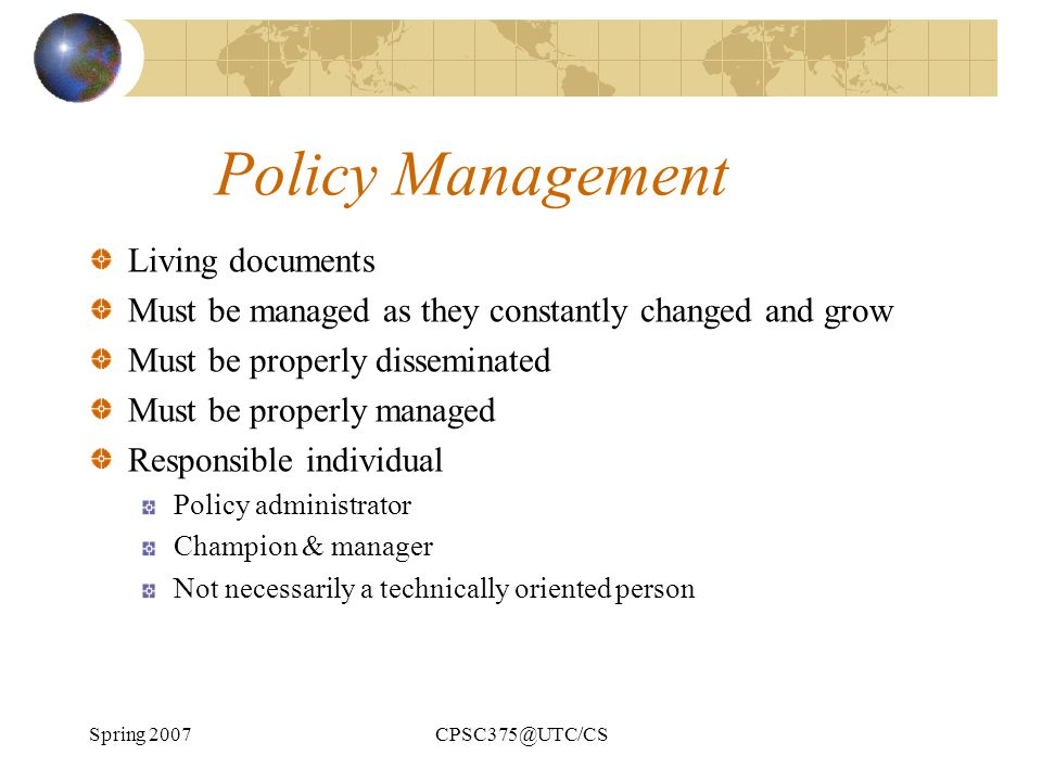 Spring 2007CPSC375@UTC/CS Policy Management Living documents Must be managed as they constantly changed and grow Must be properly disseminated Must be