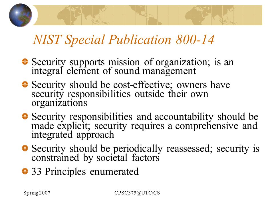 Spring 2007CPSC375@UTC/CS NIST Special Publication 800-14 Security supports mission of organization; is an integral element of sound management Securi