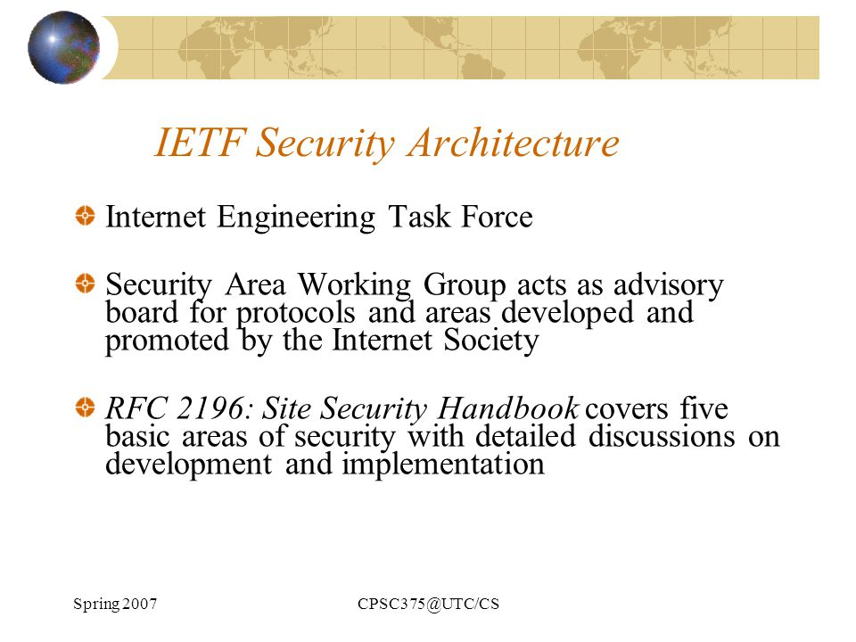 Spring 2007CPSC375@UTC/CS IETF Security Architecture Internet Engineering Task Force Security Area Working Group acts as advisory board for protocols