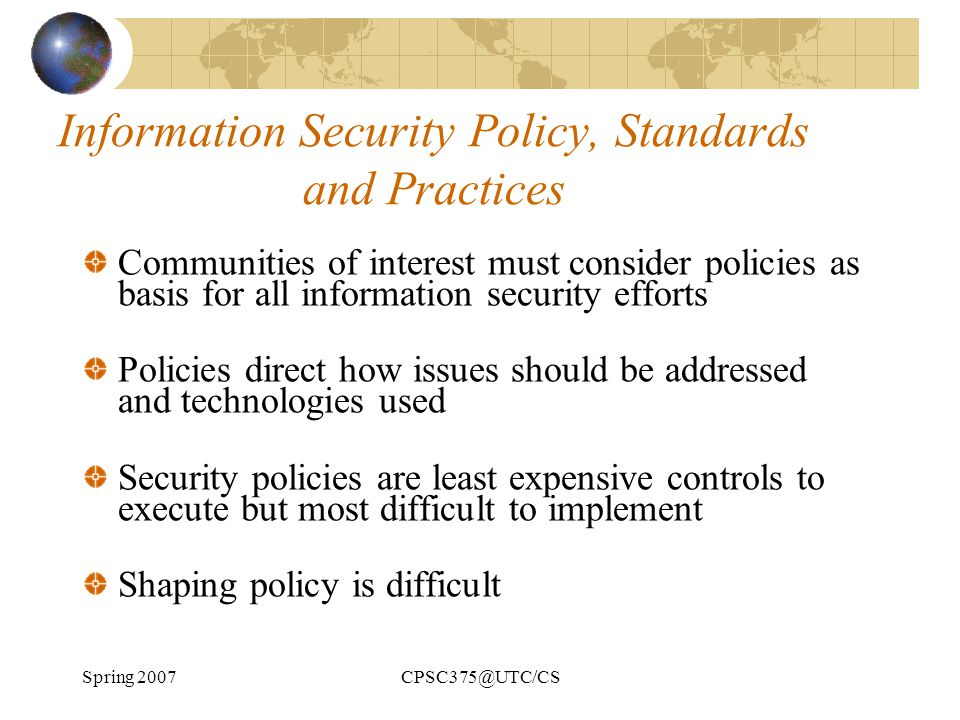 Spring 2007CPSC375@UTC/CS Information Security Policy, Standards and Practices Communities of interest must consider policies as basis for all informa