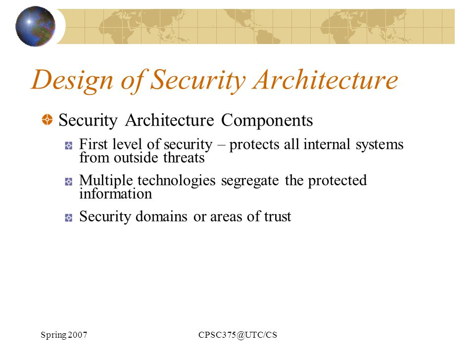 Spring 2007CPSC375@UTC/CS Design of Security Architecture Security Architecture Components First level of security – protects all internal systems fro