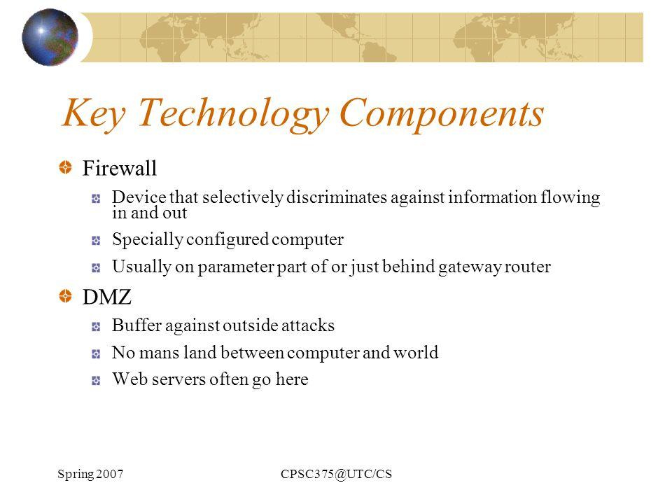 Spring 2007CPSC375@UTC/CS Key Technology Components Firewall Device that selectively discriminates against information flowing in and out Specially co
