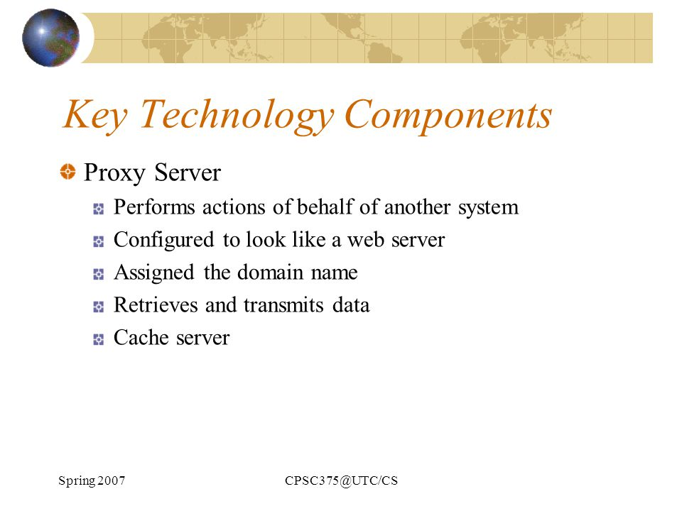 Spring 2007CPSC375@UTC/CS Key Technology Components Proxy Server Performs actions of behalf of another system Configured to look like a web server Ass