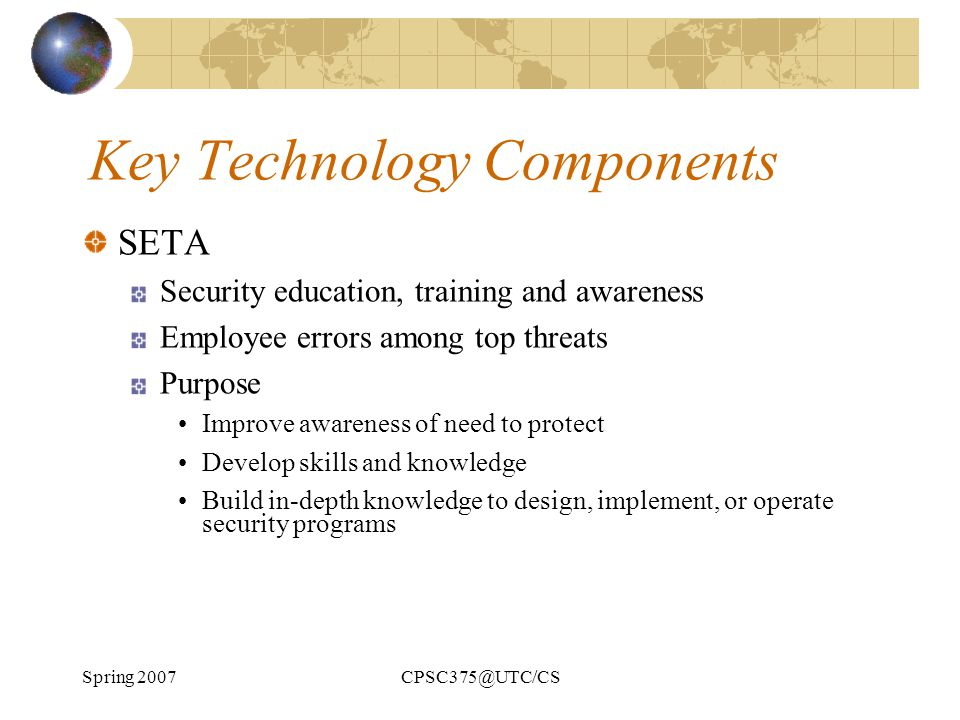 Spring 2007CPSC375@UTC/CS Key Technology Components SETA Security education, training and awareness Employee errors among top threats Purpose Improve