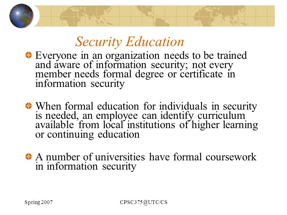 Spring 2007CPSC375@UTC/CS Security Education Everyone in an organization needs to be trained and aware of information security; not every member needs