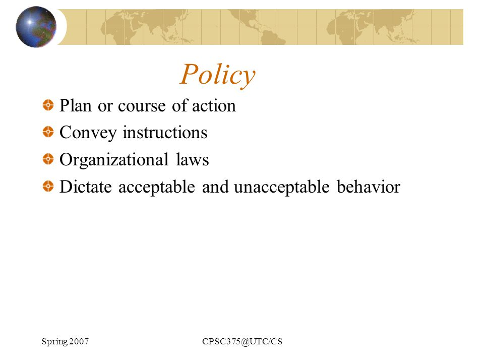 Spring 2007CPSC375@UTC/CS Policy Plan or course of action Convey instructions Organizational laws Dictate acceptable and unacceptable behavior