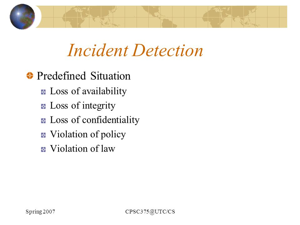 Spring 2007CPSC375@UTC/CS Incident Detection Predefined Situation Loss of availability Loss of integrity Loss of confidentiality Violation of policy V