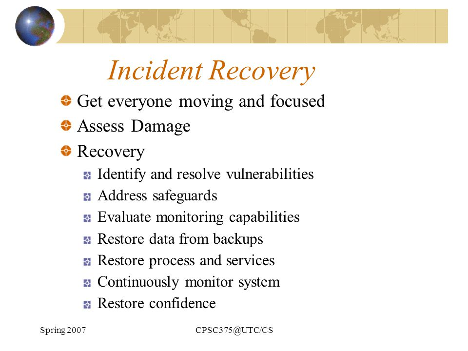 Spring 2007CPSC375@UTC/CS Incident Recovery Get everyone moving and focused Assess Damage Recovery Identify and resolve vulnerabilities Address safegu