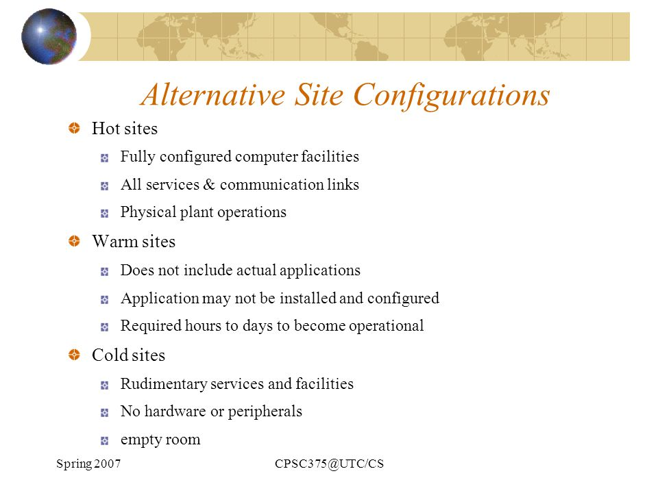 Spring 2007CPSC375@UTC/CS Alternative Site Configurations Hot sites Fully configured computer facilities All services & communication links Physical p