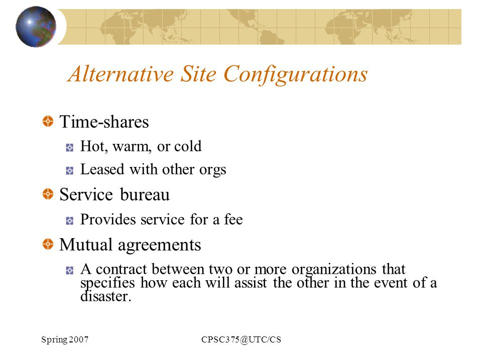 Spring 2007CPSC375@UTC/CS Alternative Site Configurations Time-shares Hot, warm, or cold Leased with other orgs Service bureau Provides service for a