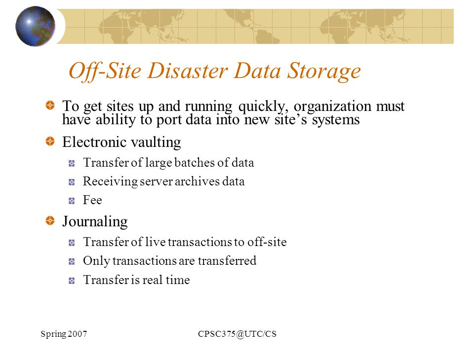 Spring 2007CPSC375@UTC/CS Off-Site Disaster Data Storage To get sites up and running quickly, organization must have ability to port data into new sit