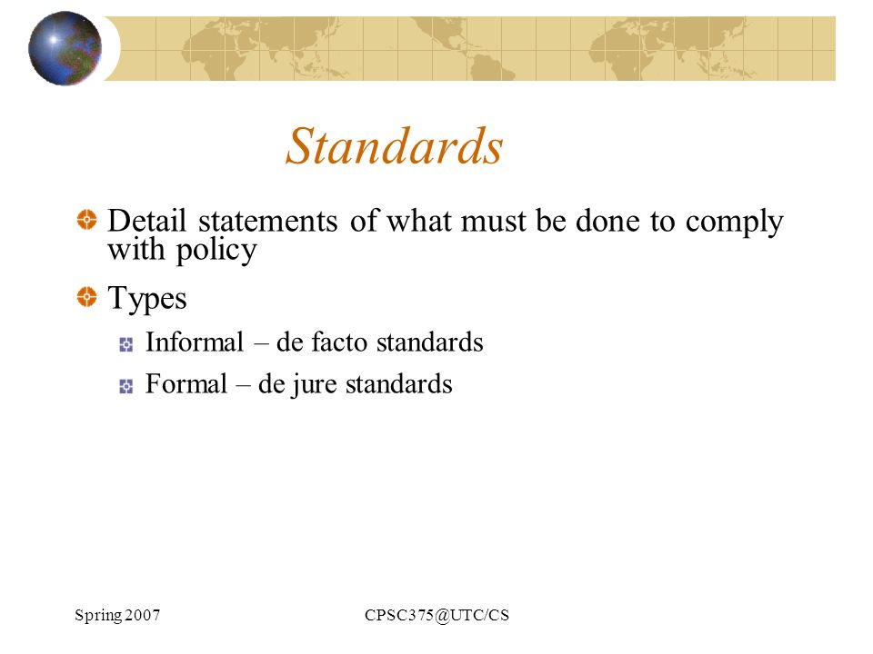 Spring 2007CPSC375@UTC/CS Standards Detail statements of what must be done to comply with policy Types Informal – de facto standards Formal – de jure