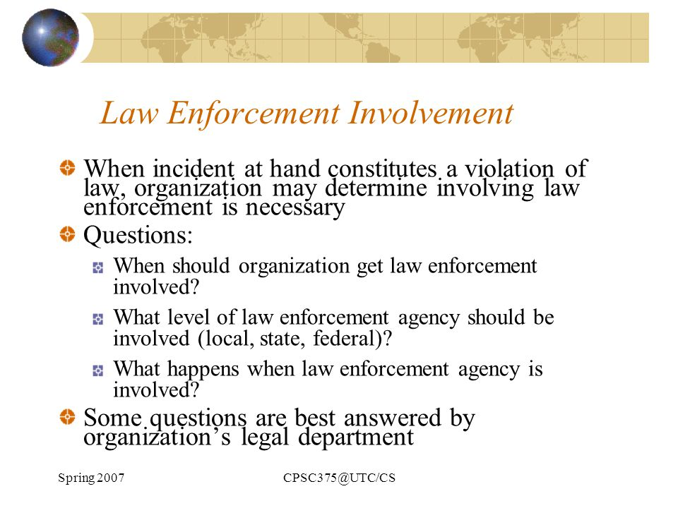 Spring 2007CPSC375@UTC/CS Law Enforcement Involvement When incident at hand constitutes a violation of law, organization may determine involving law e