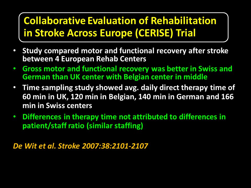 Collaborative Evaluation of Rehabilitation in Stroke Across Europe (CERISE) Trial Study compared motor and functional recovery after stroke between 4 European Rehab Centers Gross motor and functional recovery was better in Swiss and German than UK center with Belgian center in middle Time sampling study showed avg.