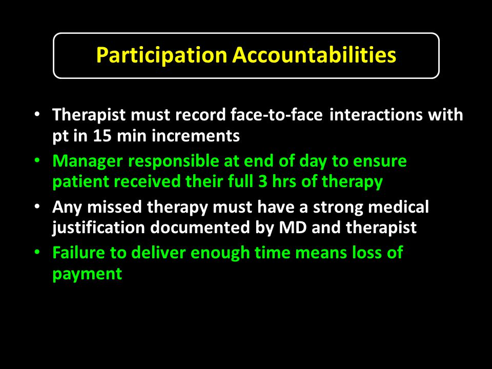 Participation Accountabilities Therapist must record face-to-face interactions with pt in 15 min increments Manager responsible at end of day to ensure patient received their full 3 hrs of therapy Any missed therapy must have a strong medical justification documented by MD and therapist Failure to deliver enough time means loss of payment