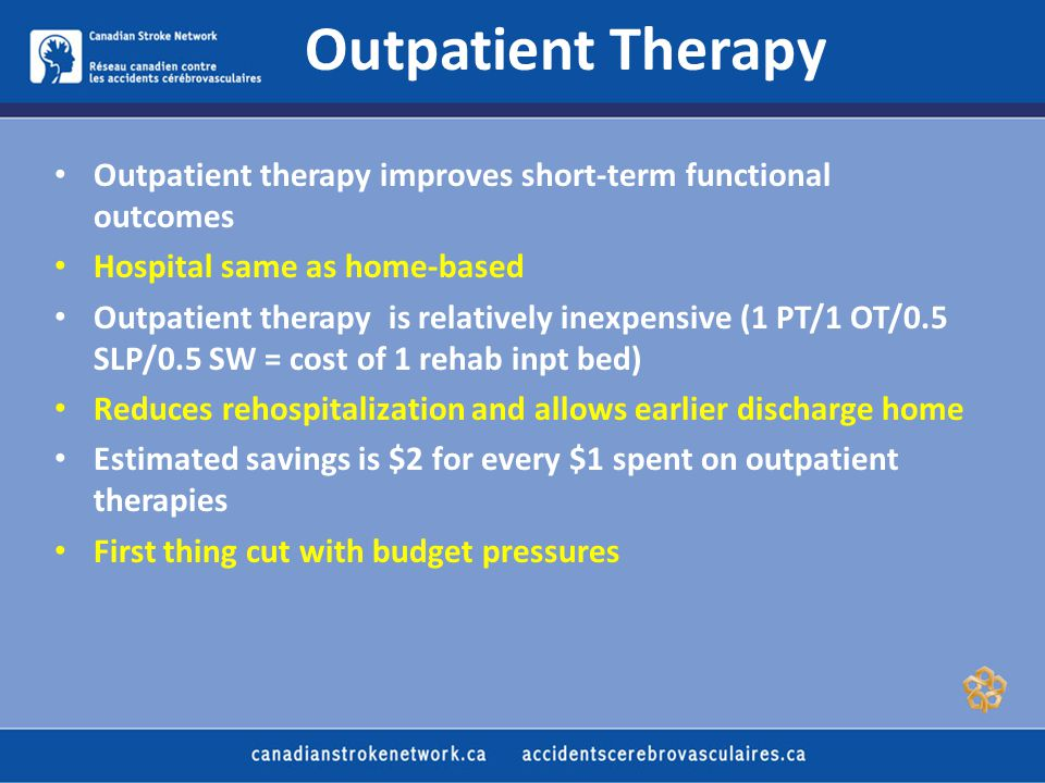 Outpatient Therapy Outpatient therapy improves short-term functional outcomes Hospital same as home-based Outpatient therapy is relatively inexpensive (1 PT/1 OT/0.5 SLP/0.5 SW = cost of 1 rehab inpt bed) Reduces rehospitalization and allows earlier discharge home Estimated savings is $2 for every $1 spent on outpatient therapies First thing cut with budget pressures