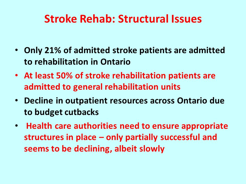 Stroke Rehab: Structural Issues Only 21% of admitted stroke patients are admitted to rehabilitation in Ontario At least 50% of stroke rehabilitation patients are admitted to general rehabilitation units Decline in outpatient resources across Ontario due to budget cutbacks Health care authorities need to ensure appropriate structures in place – only partially successful and seems to be declining, albeit slowly
