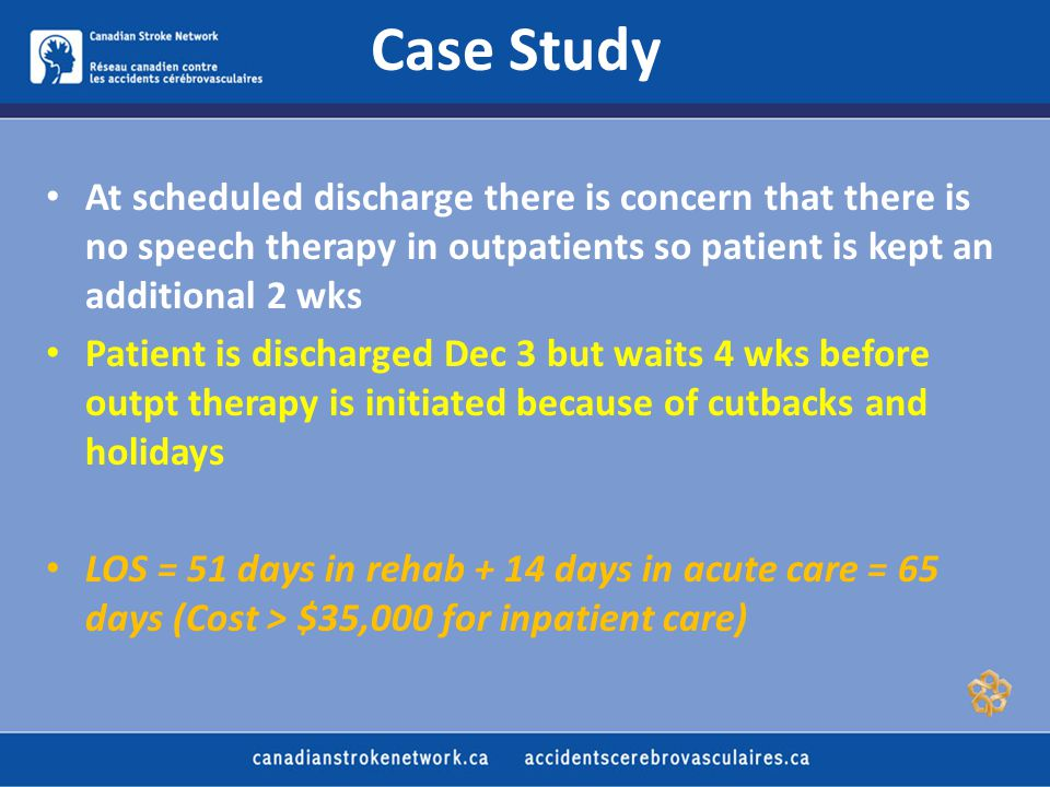 Case Study At scheduled discharge there is concern that there is no speech therapy in outpatients so patient is kept an additional 2 wks Patient is discharged Dec 3 but waits 4 wks before outpt therapy is initiated because of cutbacks and holidays LOS = 51 days in rehab + 14 days in acute care = 65 days (Cost > $35,000 for inpatient care)