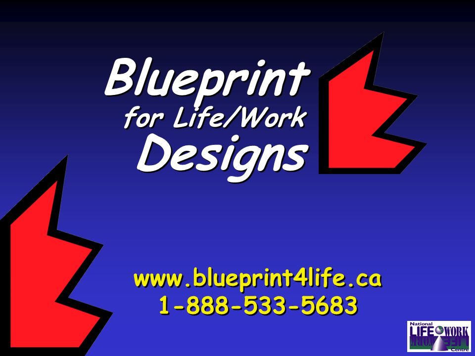 Blueprint for Life/Work Designs Blueprint for Life/Work Designs www.blueprint4life.ca 1-888-533-5683 www.blueprint4life.ca 1-888-533-5683