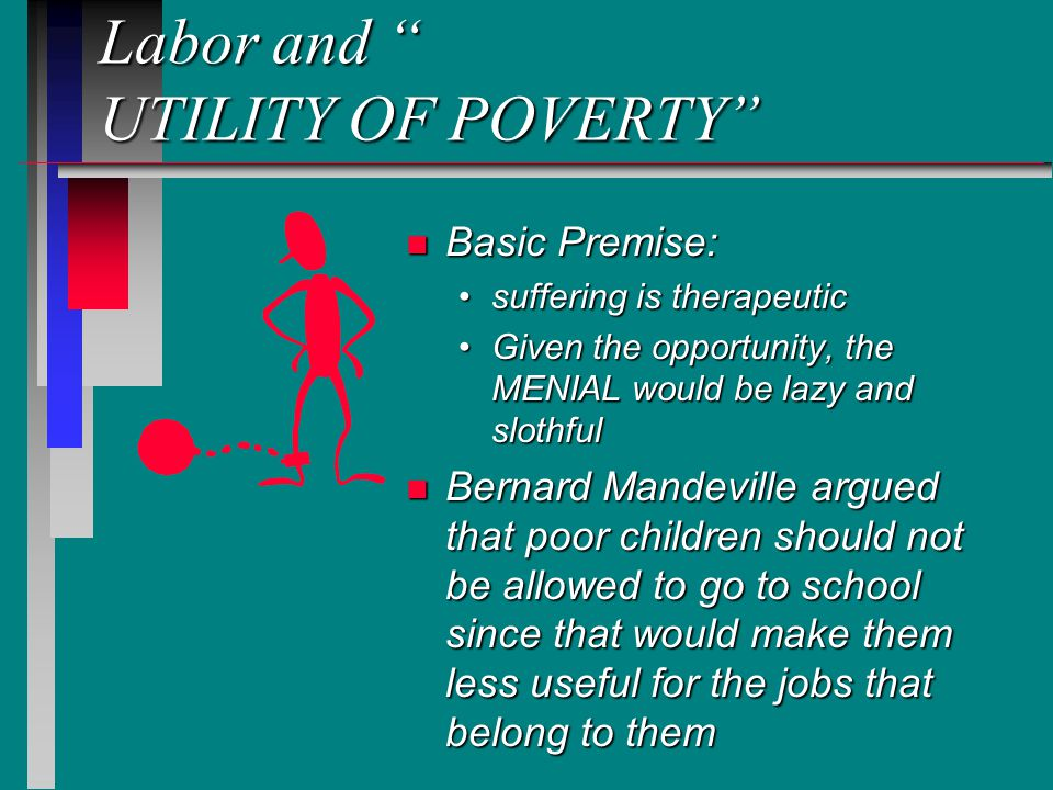 Labor and UTILITY OF POVERTY n Basic Premise: suffering is therapeutic Given the opportunity, the MENIAL would be lazy and slothful n Bernard Mandeville argued that poor children should not be allowed to go to school since that would make them less useful for the jobs that belong to them