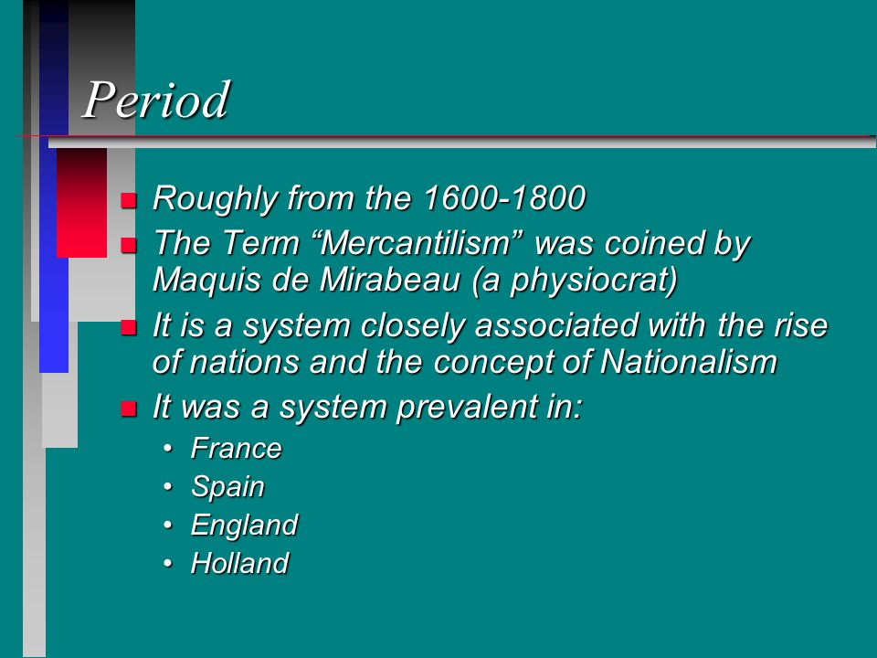 Period n Roughly from the 1600-1800 n The Term Mercantilism was coined by Maquis de Mirabeau (a physiocrat) n It is a system closely associated with the rise of nations and the concept of Nationalism n It was a system prevalent in: FranceFrance SpainSpain EnglandEngland HollandHolland