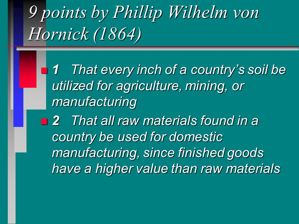 9 points by Phillip Wilhelm von Hornick (1864) n 1That every inch of a country's soil be utilized for agriculture, mining, or manufacturing n 2That all raw materials found in a country be used for domestic manufacturing, since finished goods have a higher value than raw materials