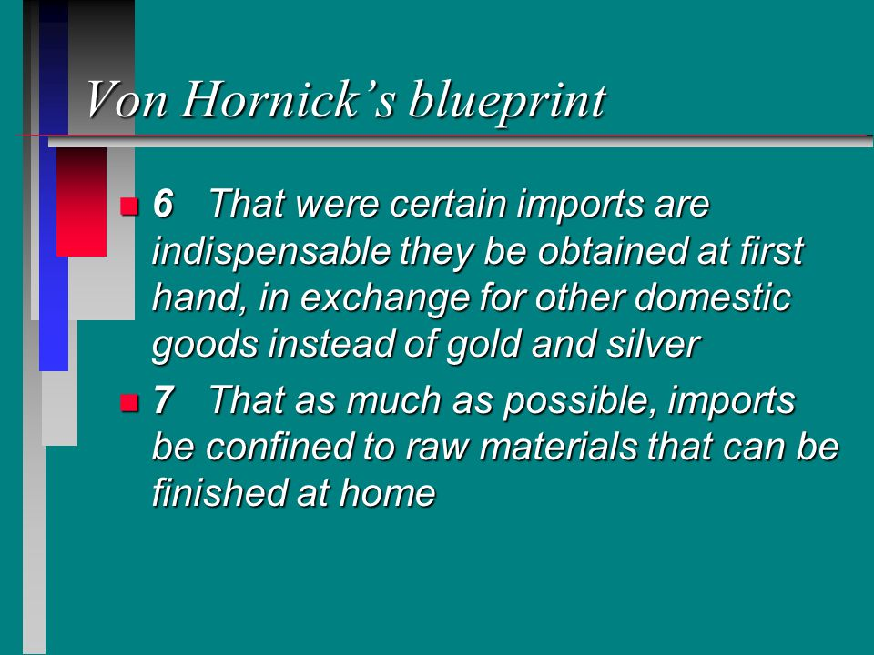Von Hornick's blueprint n 6That were certain imports are indispensable they be obtained at first hand, in exchange for other domestic goods instead of gold and silver n 7That as much as possible, imports be confined to raw materials that can be finished at home