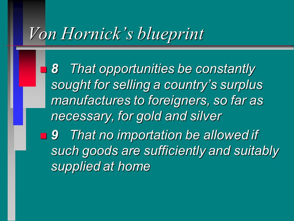 Von Hornick's blueprint n 8That opportunities be constantly sought for selling a country's surplus manufactures to foreigners, so far as necessary, for gold and silver n 9That no importation be allowed if such goods are sufficiently and suitably supplied at home