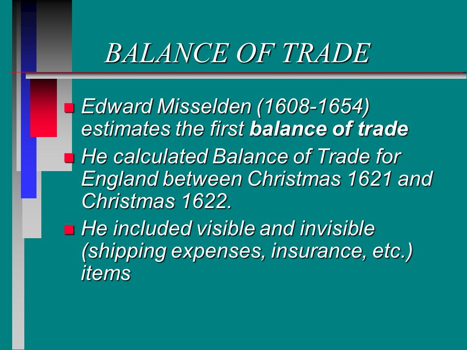 BALANCE OF TRADE n Edward Misselden (1608-1654) estimates the first balance of trade n He calculated Balance of Trade for England between Christmas 1621 and Christmas 1622.