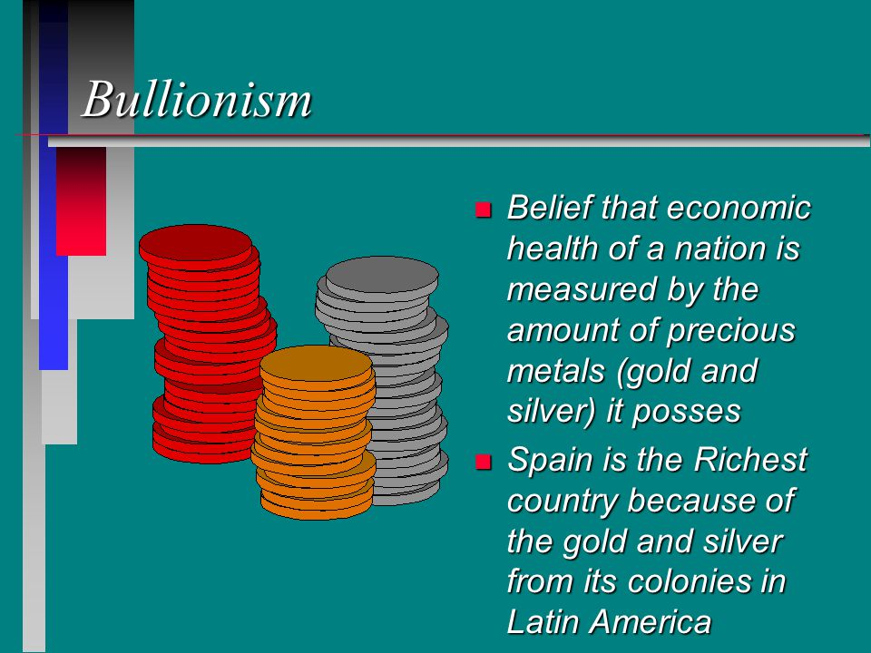 Bullionism n Belief that economic health of a nation is measured by the amount of precious metals (gold and silver) it posses n Spain is the Richest country because of the gold and silver from its colonies in Latin America