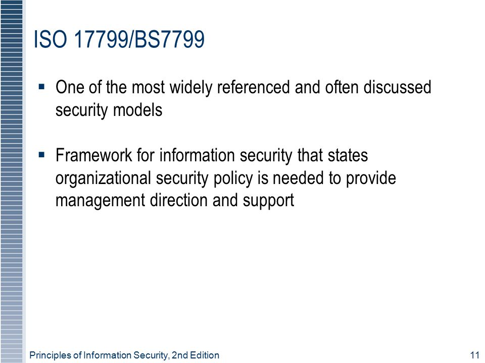 Principles of Information Security, 2nd Edition 11 ISO 17799/BS7799  One of the most widely referenced and often discussed security models  Framewor