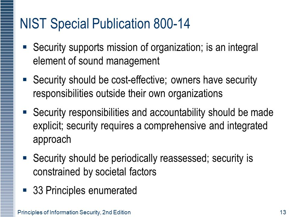 Principles of Information Security, 2nd Edition 13 NIST Special Publication 800-14  Security supports mission of organization; is an integral element of sound management  Security should be cost-effective; owners have security responsibilities outside their own organizations  Security responsibilities and accountability should be made explicit; security requires a comprehensive and integrated approach  Security should be periodically reassessed; security is constrained by societal factors  33 Principles enumerated