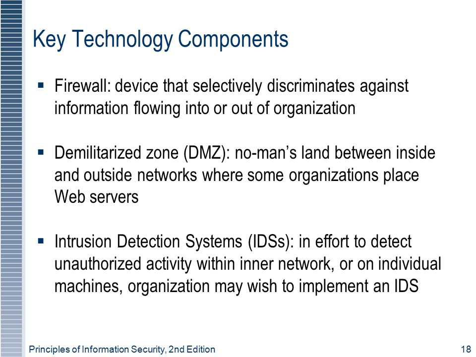 Principles of Information Security, 2nd Edition 18 Key Technology Components  Firewall: device that selectively discriminates against information flowing into or out of organization  Demilitarized zone (DMZ): no-man's land between inside and outside networks where some organizations place Web servers  Intrusion Detection Systems (IDSs): in effort to detect unauthorized activity within inner network, or on individual machines, organization may wish to implement an IDS