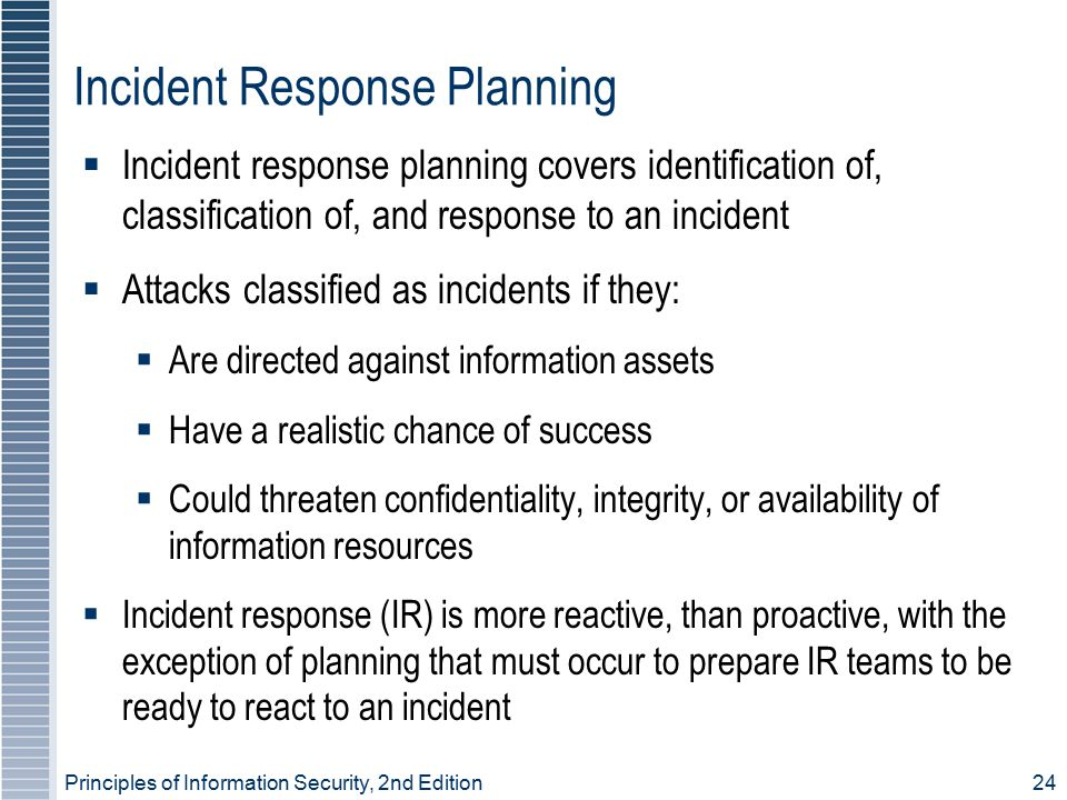 Principles of Information Security, 2nd Edition 24 Incident Response Planning  Incident response planning covers identification of, classification of