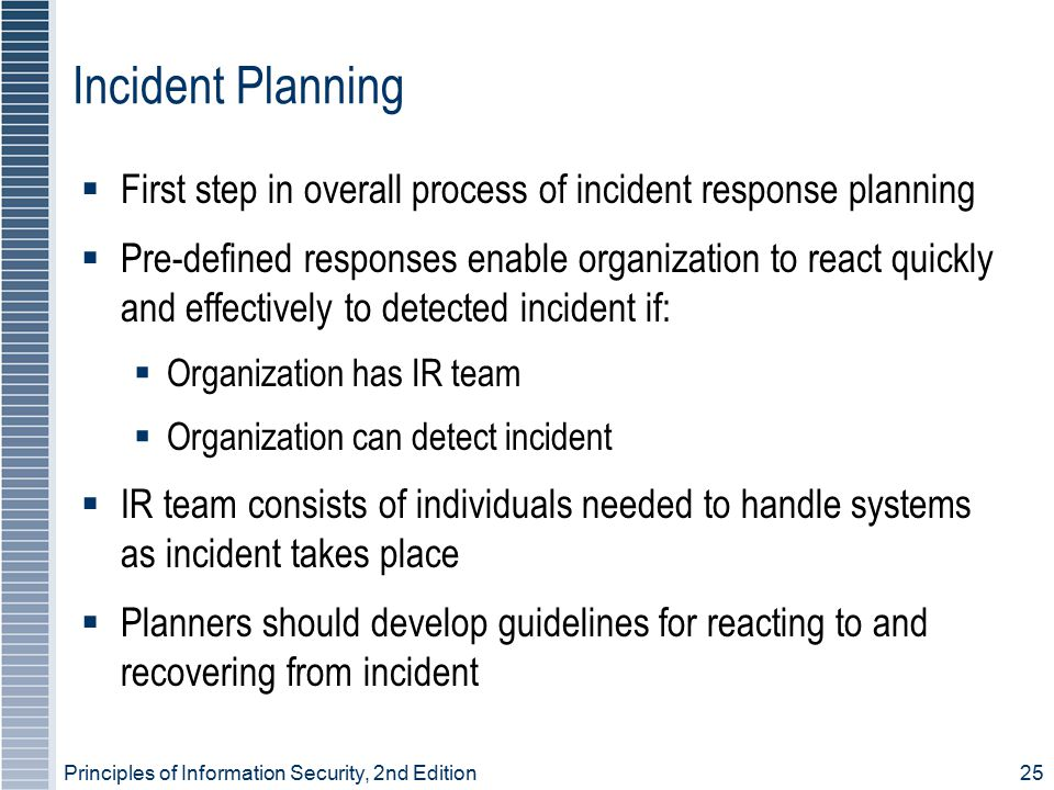 Principles of Information Security, 2nd Edition 25 Incident Planning  First step in overall process of incident response planning  Pre-defined responses enable organization to react quickly and effectively to detected incident if:  Organization has IR team  Organization can detect incident  IR team consists of individuals needed to handle systems as incident takes place  Planners should develop guidelines for reacting to and recovering from incident