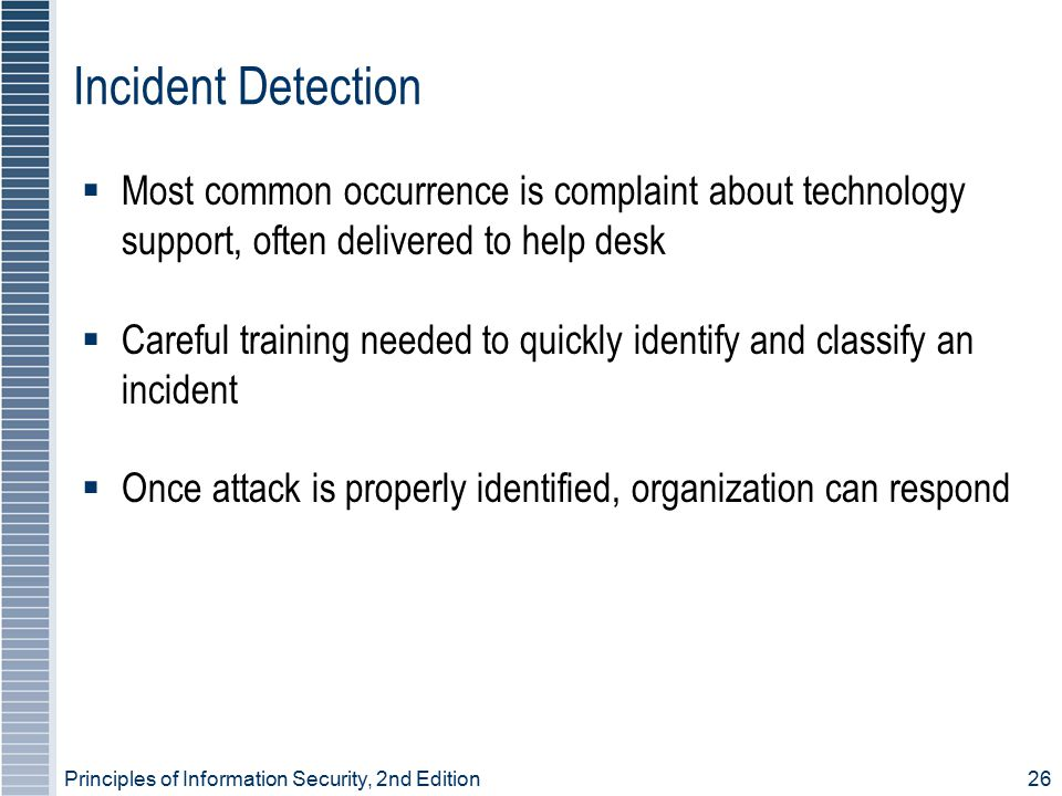 Principles of Information Security, 2nd Edition 26 Incident Detection  Most common occurrence is complaint about technology support, often delivered to help desk  Careful training needed to quickly identify and classify an incident  Once attack is properly identified, organization can respond