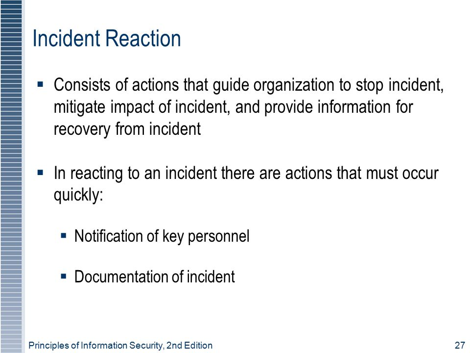 Principles of Information Security, 2nd Edition 27 Incident Reaction  Consists of actions that guide organization to stop incident, mitigate impact of incident, and provide information for recovery from incident  In reacting to an incident there are actions that must occur quickly:  Notification of key personnel  Documentation of incident