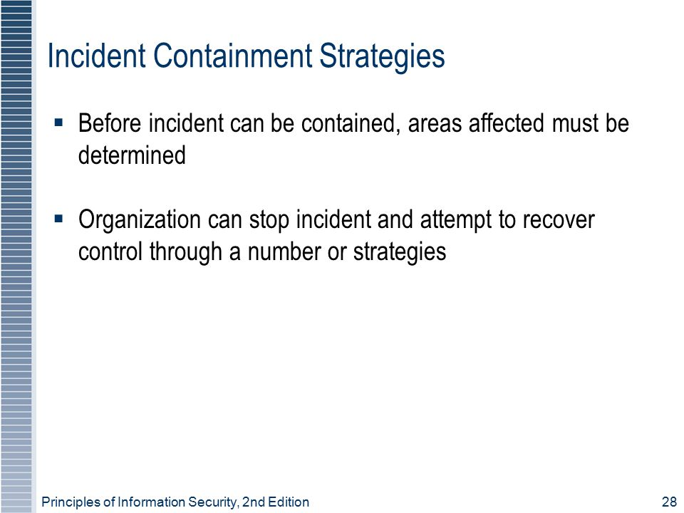 Principles of Information Security, 2nd Edition 28 Incident Containment Strategies  Before incident can be contained, areas affected must be determin