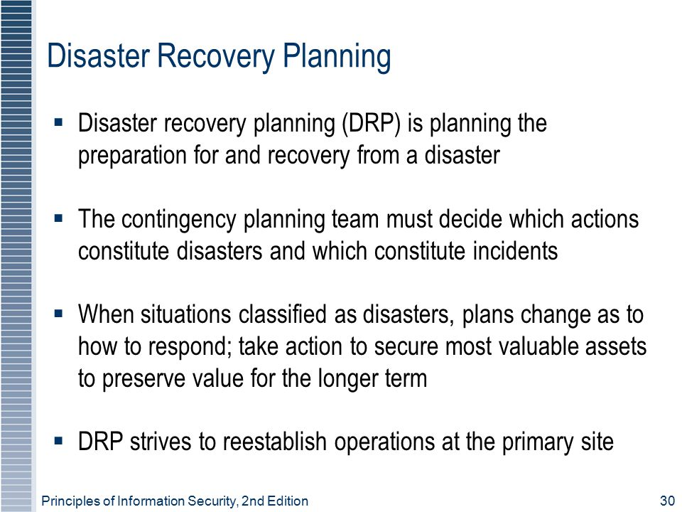Principles of Information Security, 2nd Edition 30 Disaster Recovery Planning  Disaster recovery planning (DRP) is planning the preparation for and recovery from a disaster  The contingency planning team must decide which actions constitute disasters and which constitute incidents  When situations classified as disasters, plans change as to how to respond; take action to secure most valuable assets to preserve value for the longer term  DRP strives to reestablish operations at the primary site