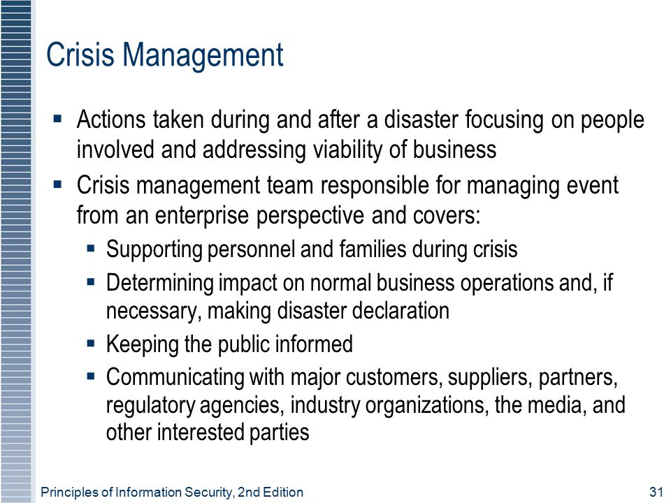 Principles of Information Security, 2nd Edition 31 Crisis Management  Actions taken during and after a disaster focusing on people involved and addressing viability of business  Crisis management team responsible for managing event from an enterprise perspective and covers:  Supporting personnel and families during crisis  Determining impact on normal business operations and, if necessary, making disaster declaration  Keeping the public informed  Communicating with major customers, suppliers, partners, regulatory agencies, industry organizations, the media, and other interested parties