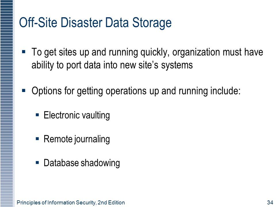 Principles of Information Security, 2nd Edition 34 Off-Site Disaster Data Storage  To get sites up and running quickly, organization must have ability to port data into new site's systems  Options for getting operations up and running include:  Electronic vaulting  Remote journaling  Database shadowing