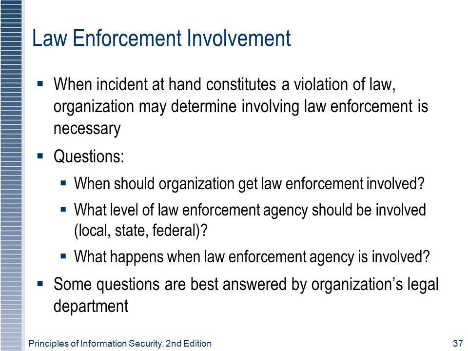 Principles of Information Security, 2nd Edition 37 Law Enforcement Involvement  When incident at hand constitutes a violation of law, organization ma