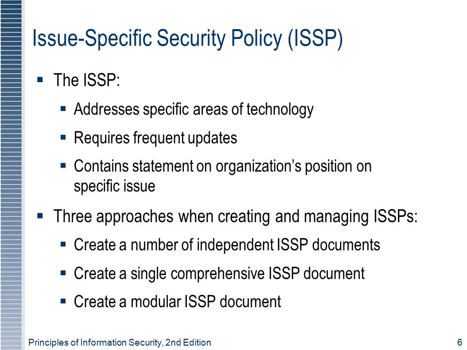 Principles of Information Security, 2nd Edition 6 Issue-Specific Security Policy (ISSP)  The ISSP:  Addresses specific areas of technology  Require