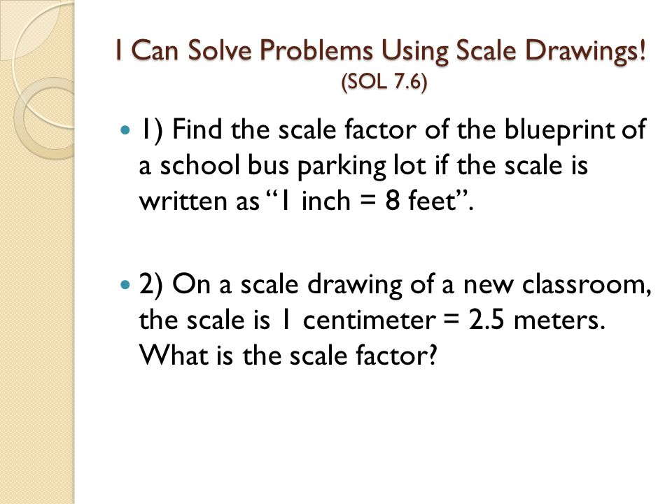 I Can Solve Problems Using Scale Drawings! (SOL 7.6) 1) Find the scale factor of the blueprint of a school bus parking lot if the scale is written as